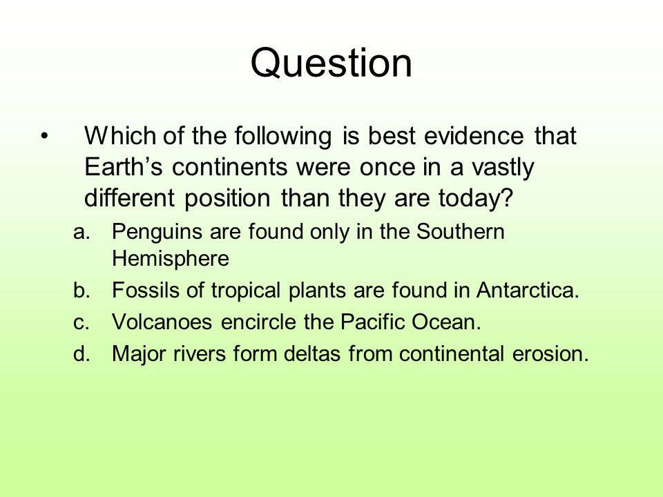 Question Which of the following is best evidence that Earth's continents were once in a vastly different position than they are today.
