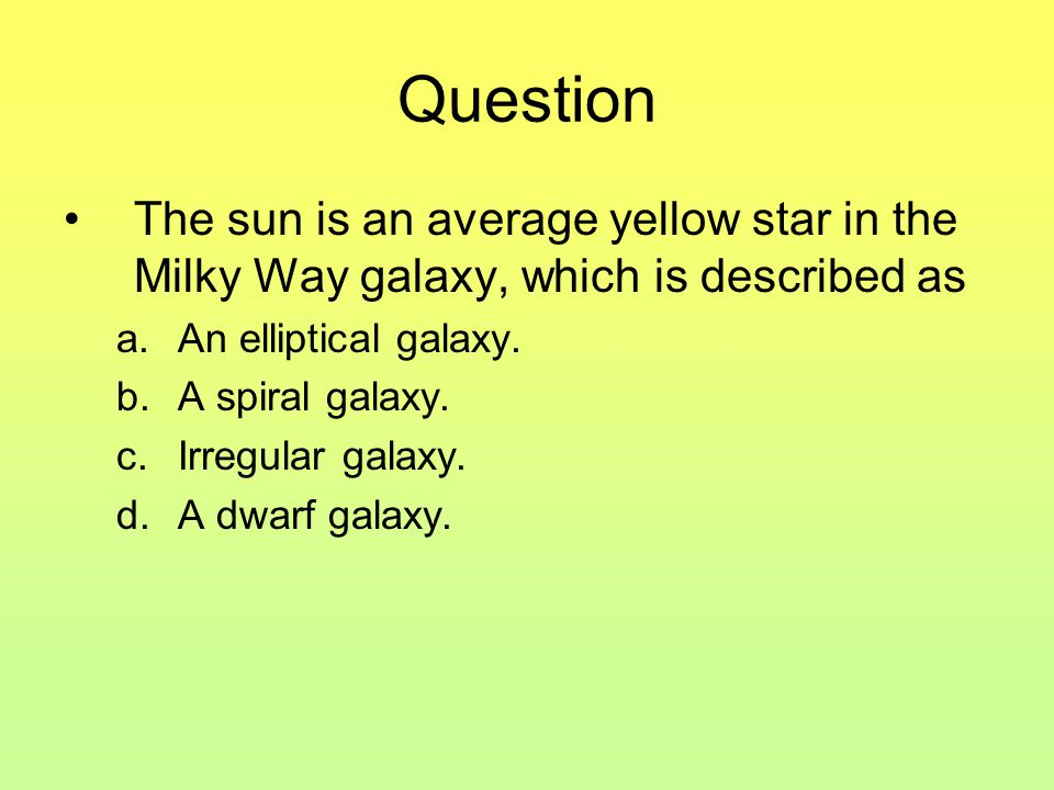 Question The sun is an average yellow star in the Milky Way galaxy, which is described as a.An elliptical galaxy.