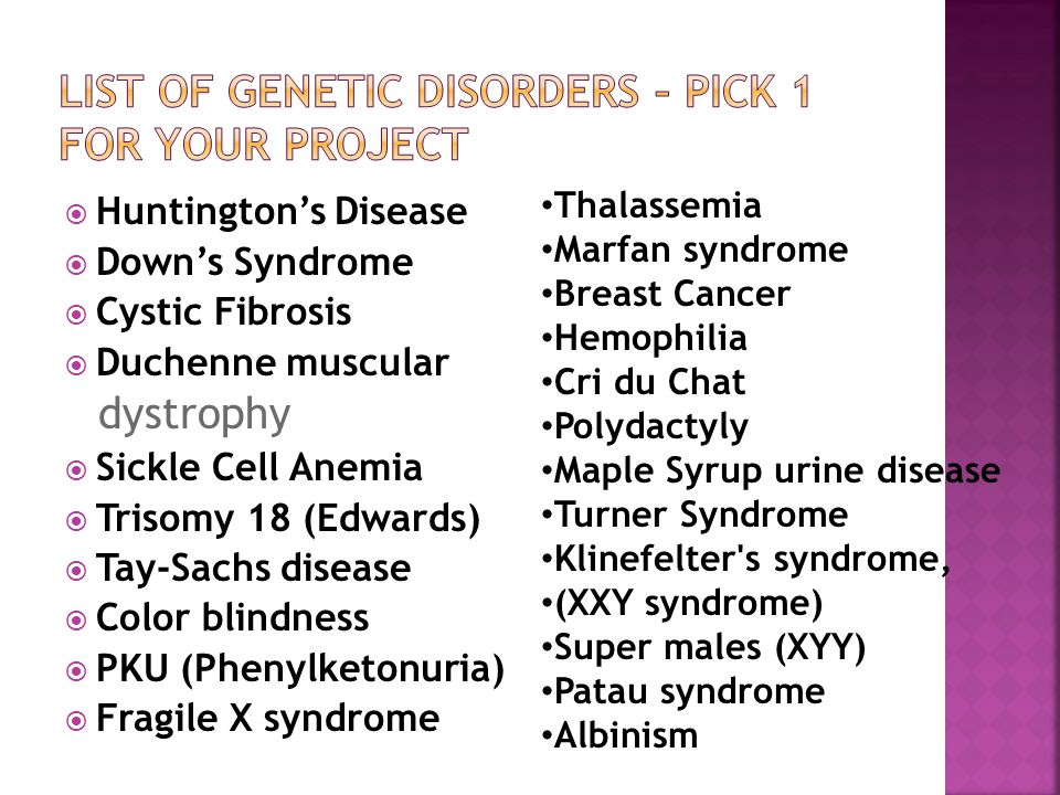  Huntington's Disease  Down's Syndrome  Cystic Fibrosis  Duchenne muscular dystrophy  Sickle Cell Anemia  Trisomy 18 (Edwards)  Tay-Sachs disease  Color blindness  PKU (Phenylketonuria)  Fragile X syndrome Thalassemia Marfan syndrome Breast Cancer Hemophilia Cri du Chat Polydactyly Maple Syrup urine disease Turner Syndrome Klinefelter s syndrome, (XXY syndrome) Super males (XYY) Patau syndrome Albinism