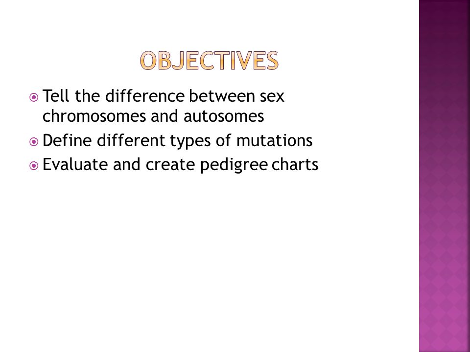  Tell the difference between sex chromosomes and autosomes  Define different types of mutations  Evaluate and create pedigree charts