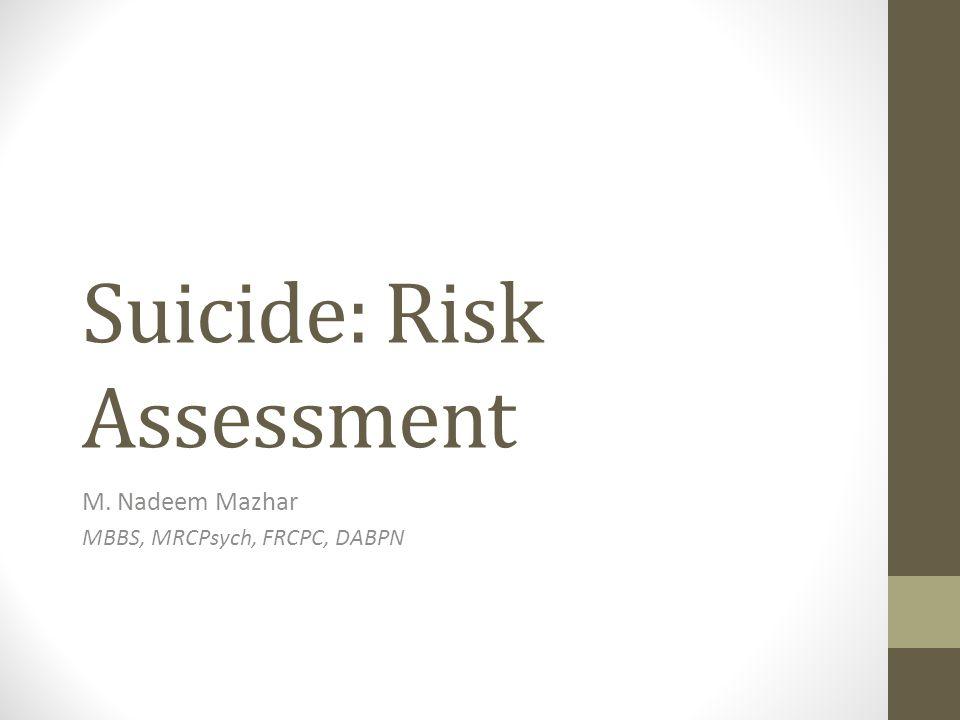 Suicide: Risk Assessment M. Nadeem Mazhar MBBS, MRCPsych, FRCPC, DABPN