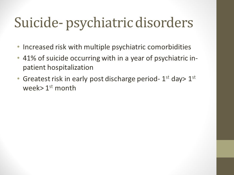 Suicide- psychiatric disorders Increased risk with multiple psychiatric comorbidities 41% of suicide occurring with in a year of psychiatric in- patient hospitalization Greatest risk in early post discharge period- 1 st day> 1 st week> 1 st month