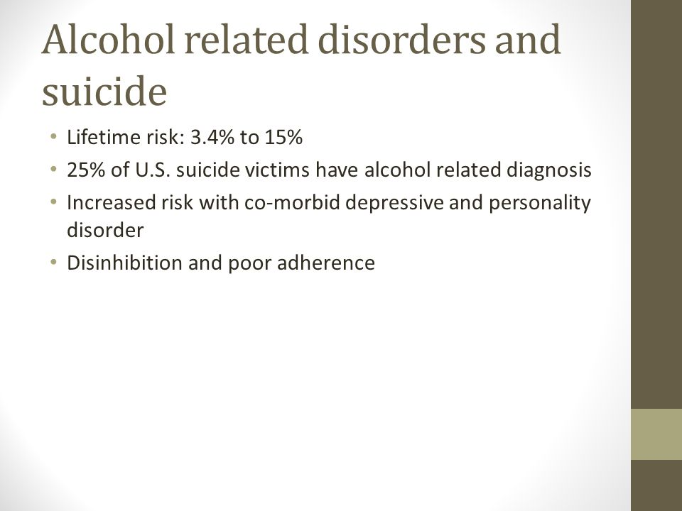 Alcohol related disorders and suicide Lifetime risk: 3.4% to 15% 25% of U.S.