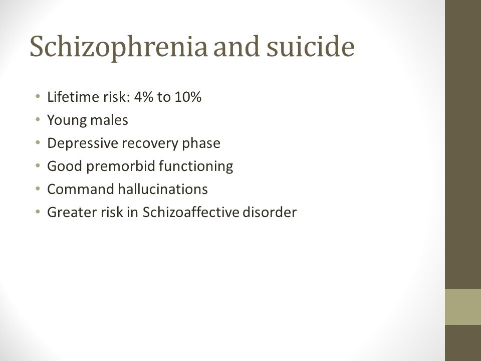 Schizophrenia and suicide Lifetime risk: 4% to 10% Young males Depressive recovery phase Good premorbid functioning Command hallucinations Greater risk in Schizoaffective disorder