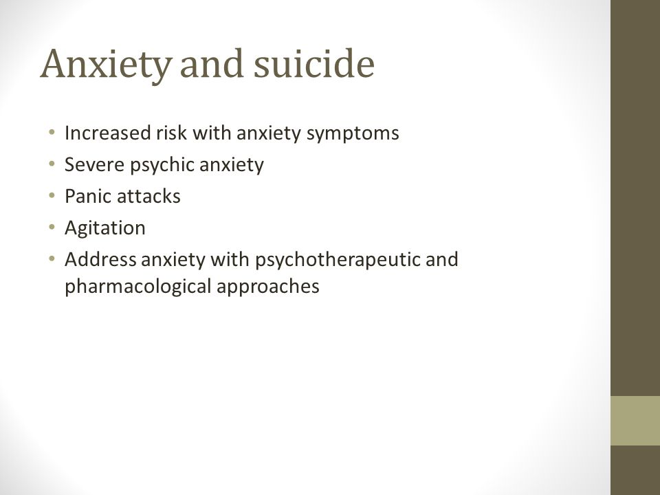 Anxiety and suicide Increased risk with anxiety symptoms Severe psychic anxiety Panic attacks Agitation Address anxiety with psychotherapeutic and pharmacological approaches