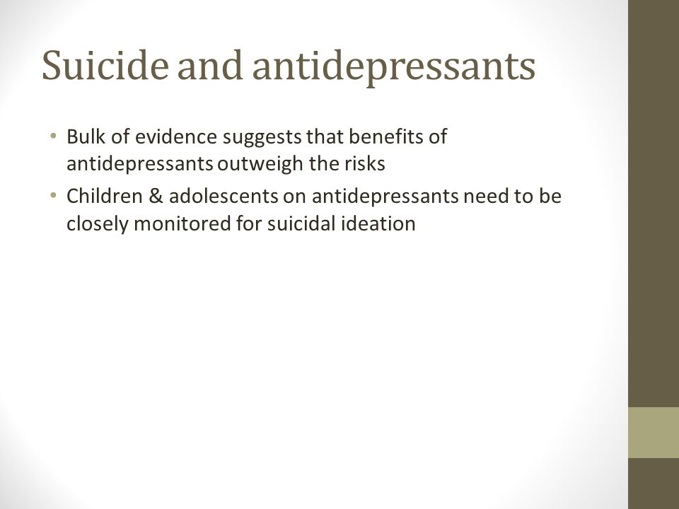 Suicide and antidepressants Bulk of evidence suggests that benefits of antidepressants outweigh the risks Children & adolescents on antidepressants need to be closely monitored for suicidal ideation