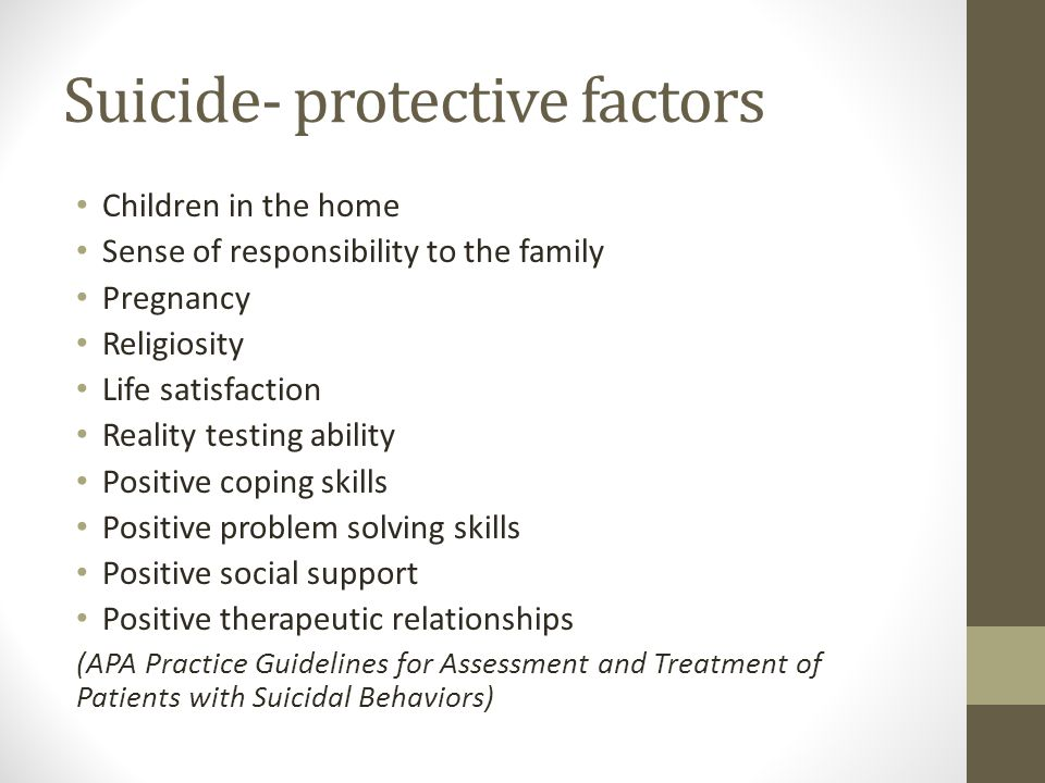 Suicide- protective factors Children in the home Sense of responsibility to the family Pregnancy Religiosity Life satisfaction Reality testing ability Positive coping skills Positive problem solving skills Positive social support Positive therapeutic relationships (APA Practice Guidelines for Assessment and Treatment of Patients with Suicidal Behaviors)