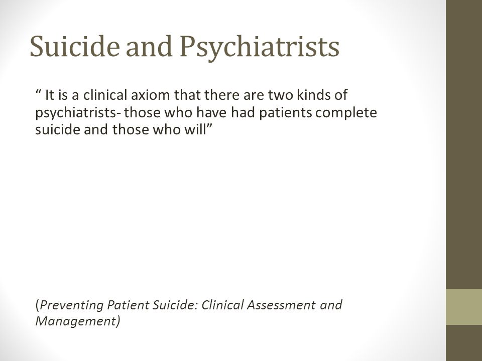 Suicide and Psychiatrists It is a clinical axiom that there are two kinds of psychiatrists- those who have had patients complete suicide and those who will (Preventing Patient Suicide: Clinical Assessment and Management)