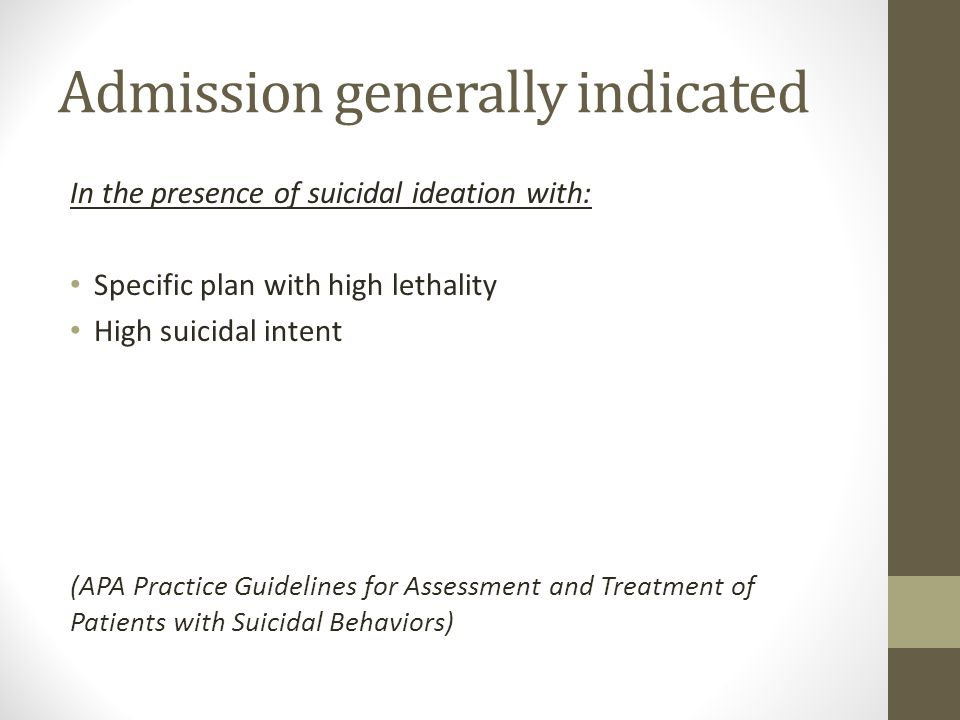 Admission generally indicated In the presence of suicidal ideation with: Specific plan with high lethality High suicidal intent (APA Practice Guidelines for Assessment and Treatment of Patients with Suicidal Behaviors)