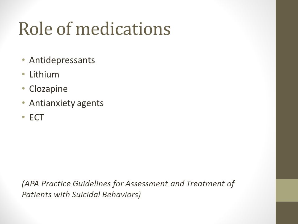 Role of medications Antidepressants Lithium Clozapine Antianxiety agents ECT (APA Practice Guidelines for Assessment and Treatment of Patients with Suicidal Behaviors)