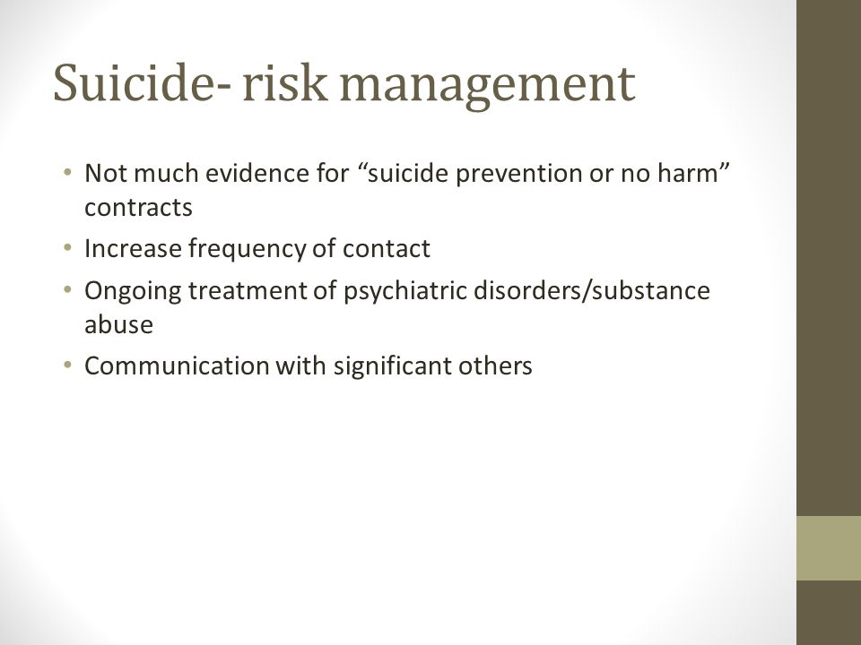 Suicide- risk management Not much evidence for suicide prevention or no harm contracts Increase frequency of contact Ongoing treatment of psychiatric disorders/substance abuse Communication with significant others