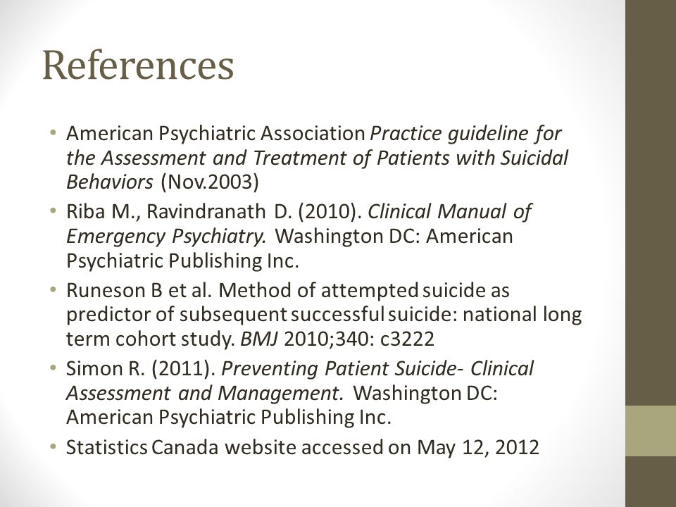 References American Psychiatric Association Practice guideline for the Assessment and Treatment of Patients with Suicidal Behaviors (Nov.2003) Riba M., Ravindranath D.