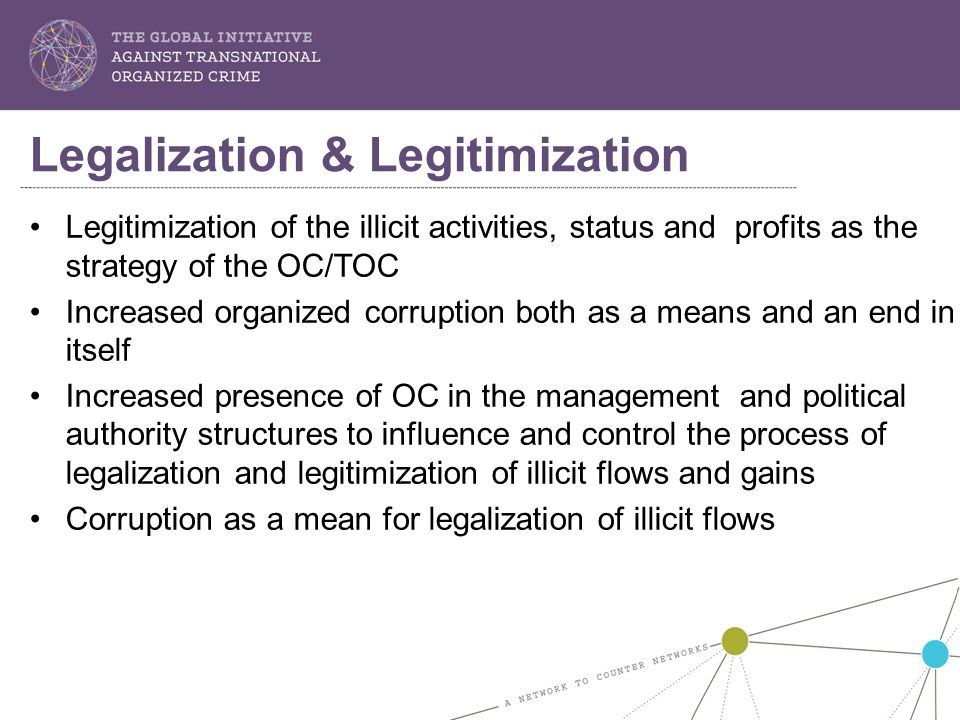 Legitimization of the illicit activities, status and profits as the strategy of the OC/TOC Increased organized corruption both as a means and an end in itself Increased presence of OC in the management and political authority structures to influence and control the process of legalization and legitimization of illicit flows and gains Corruption as a mean for legalization of illicit flows Legalization & Legitimization