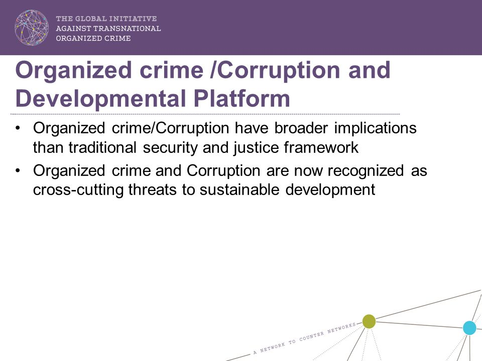 Organized crime/Corruption have broader implications than traditional security and justice framework Organized crime and Corruption are now recognized as cross-cutting threats to sustainable development Organized crime /Corruption and Developmental Platform