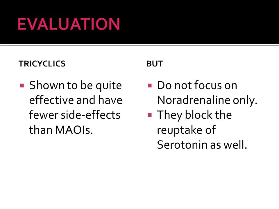 TRICYCLICS  Shown to be quite effective and have fewer side-effects than MAOIs.
