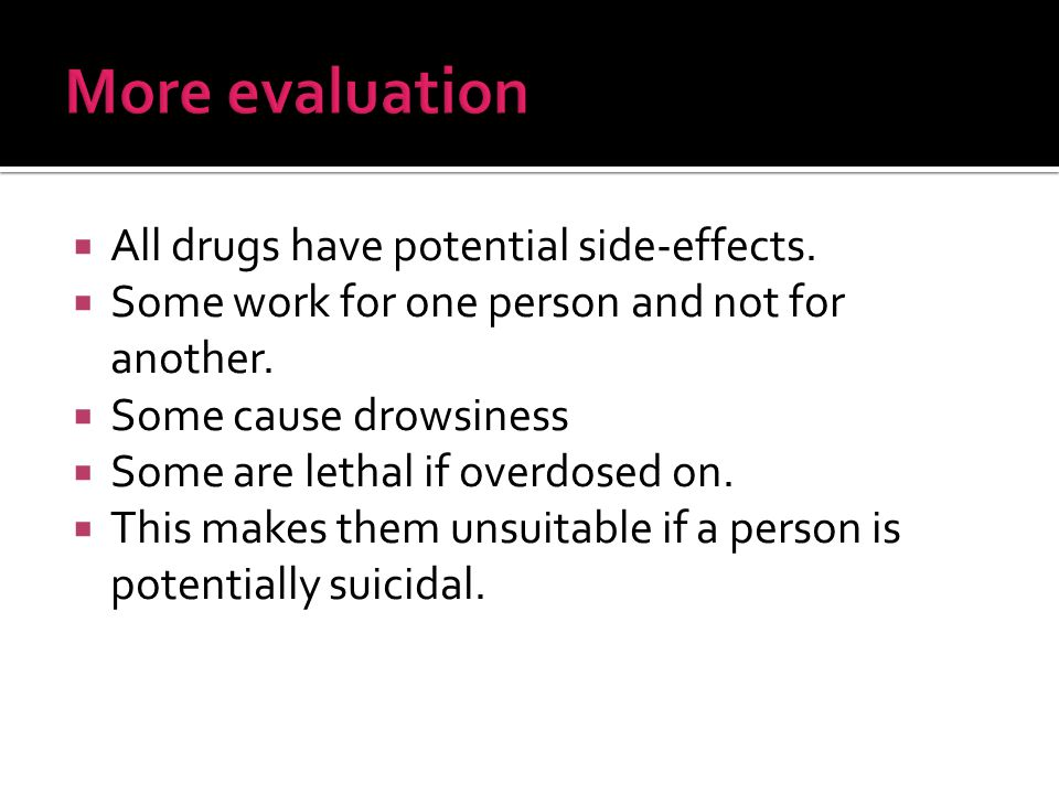  All drugs have potential side-effects.  Some work for one person and not for another.
