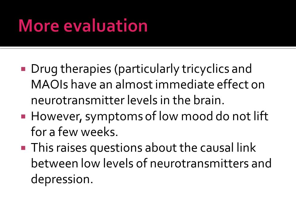  Drug therapies (particularly tricyclics and MAOIs have an almost immediate effect on neurotransmitter levels in the brain.