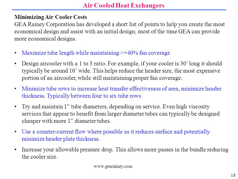 18 Air Cooled Heat Exchangers www.gearainey.com Minimizing Air Cooler Costs GEA Rainey Corporation has developed a short list of points to help you create the most economical design and assist with an initial design; most of the time GEA can provide more economical designs.