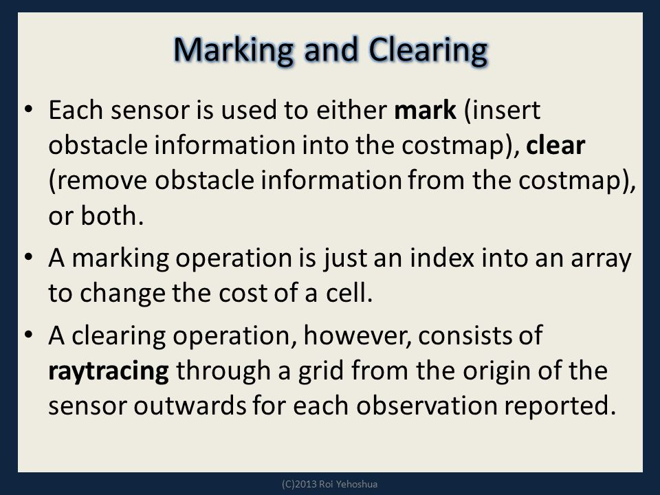 Each sensor is used to either mark (insert obstacle information into the costmap), clear (remove obstacle information from the costmap), or both. A ma
