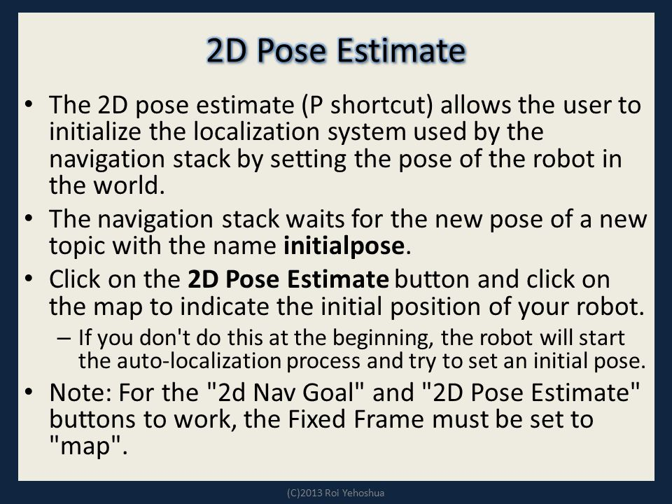 The 2D pose estimate (P shortcut) allows the user to initialize the localization system used by the navigation stack by setting the pose of the robot