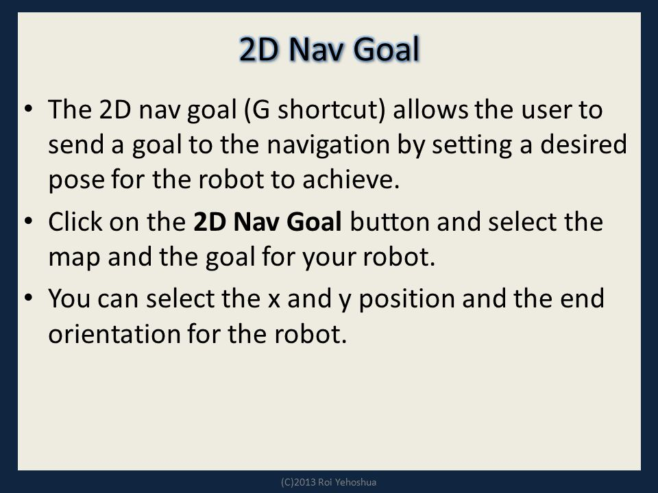 The 2D nav goal (G shortcut) allows the user to send a goal to the navigation by setting a desired pose for the robot to achieve. Click on the 2D Nav