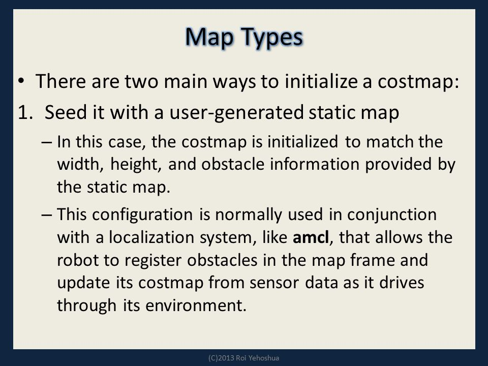 There are two main ways to initialize a costmap: 1.Seed it with a user-generated static map – In this case, the costmap is initialized to match the wi