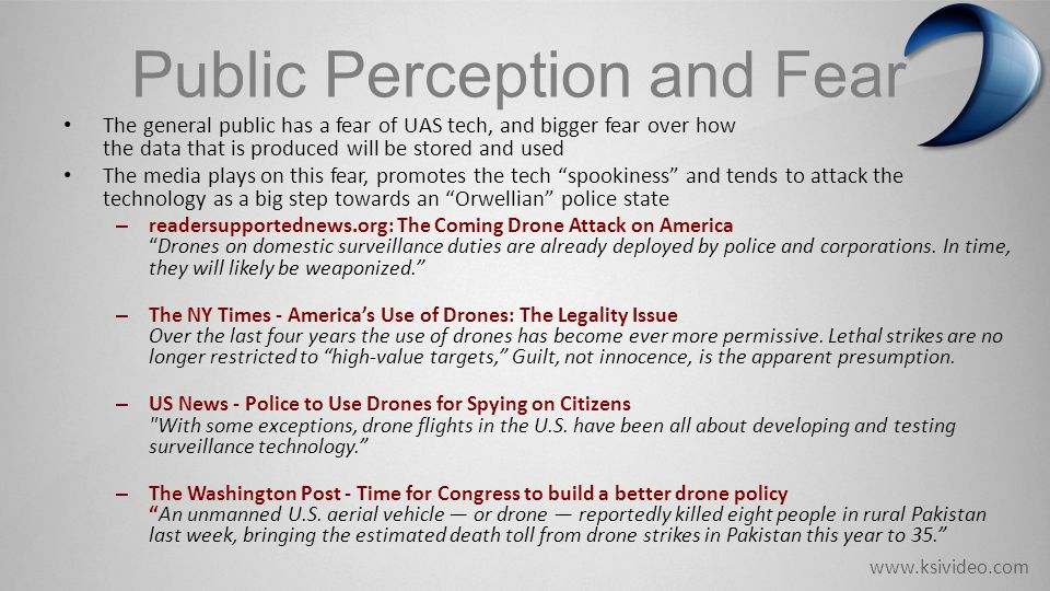 www.ksivideo.com Public Perception and Fear The general public has a fear of UAS tech, and bigger fear over how the data that is produced will be stored and used The media plays on this fear, promotes the tech spookiness and tends to attack the technology as a big step towards an Orwellian police state – readersupportednews.org: The Coming Drone Attack on America Drones on domestic surveillance duties are already deployed by police and corporations.