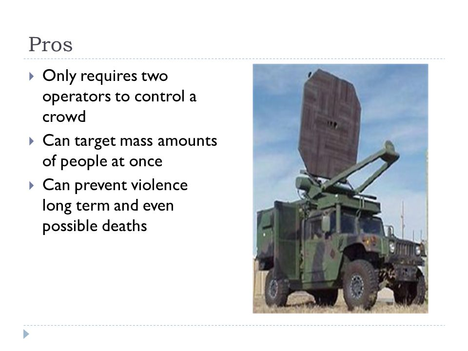 Pros  Only requires two operators to control a crowd  Can target mass amounts of people at once  Can prevent violence long term and even possible deaths
