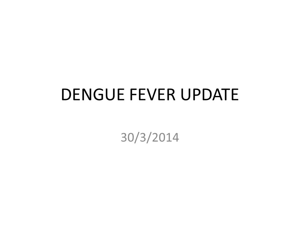 DENGUE FEVER UPDATE 30/3/2014