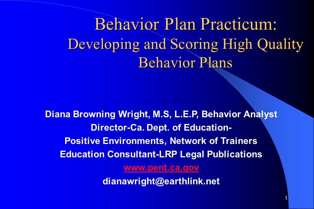 1 Behavior Plan Practicum: Developing and Scoring High Quality Behavior Plans Diana Browning Wright, M.S, L.E.P, Behavior Analyst Director-Ca. Dept. o