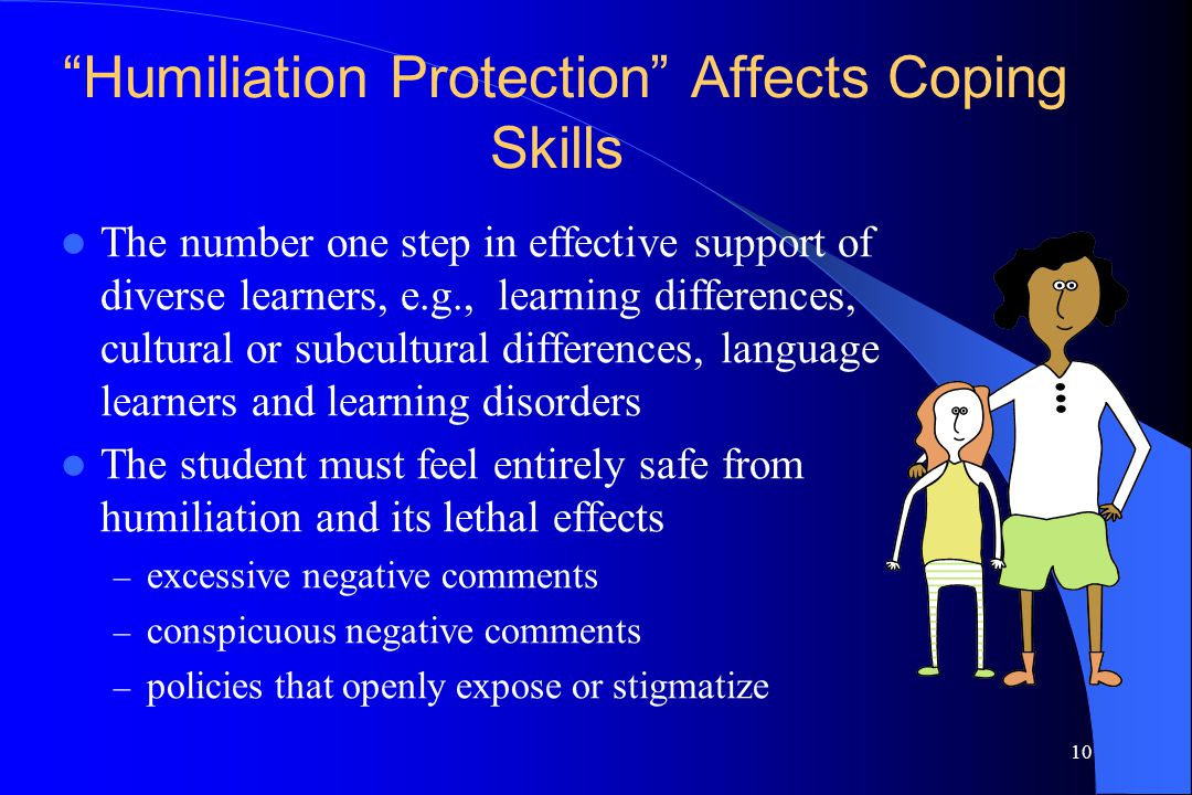 """10 """"Humiliation Protection"""" Affects Coping Skills The number one step in effective support of diverse learners, e.g., learning differences, cultural o"""