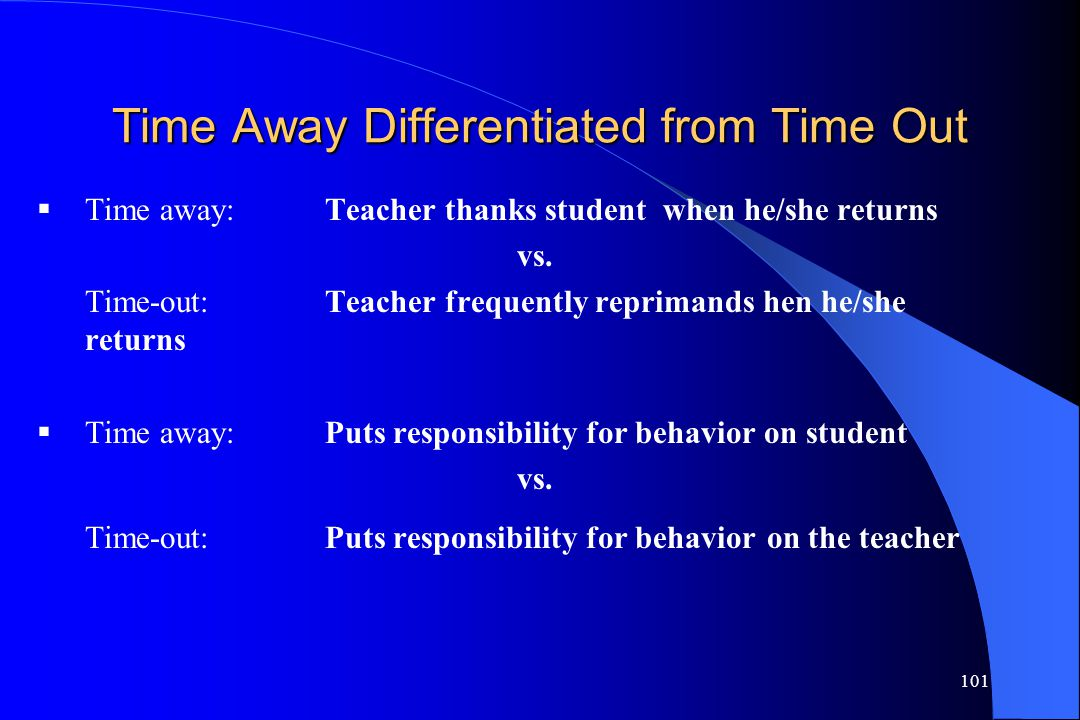 101 Time Away Differentiated from Time Out  Time away: Teacher thanks student when he/she returns vs. Time-out:Teacher frequently reprimands hen he/s