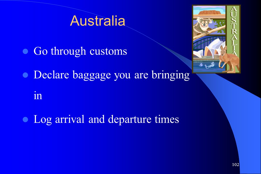 102 Australia Go through customs Declare baggage you are bringing in Log arrival and departure times