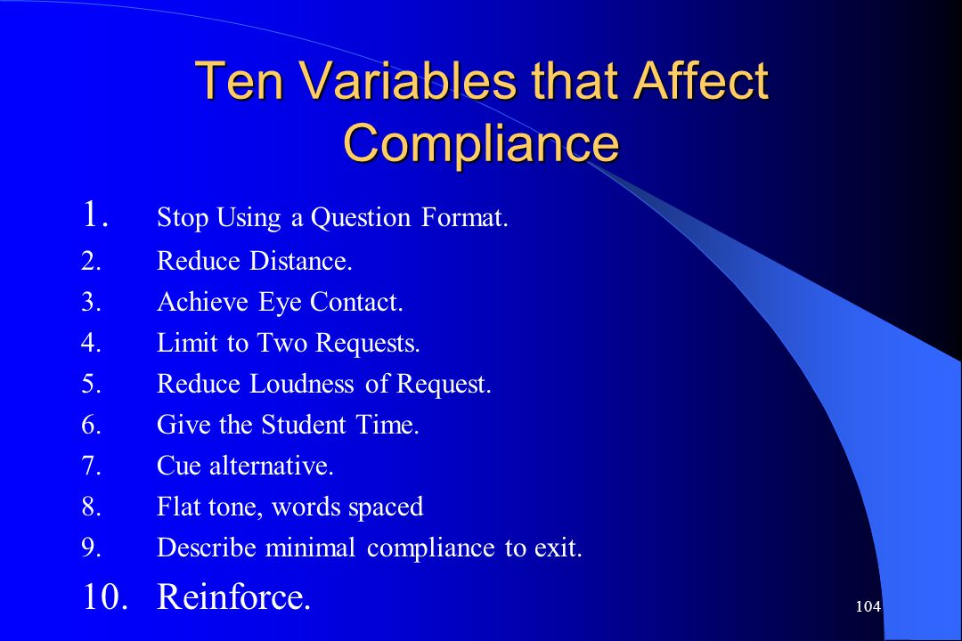 104 Ten Variables that Affect Compliance 1. Stop Using a Question Format. 2.Reduce Distance. 3.Achieve Eye Contact. 4.Limit to Two Requests. 5.Reduce