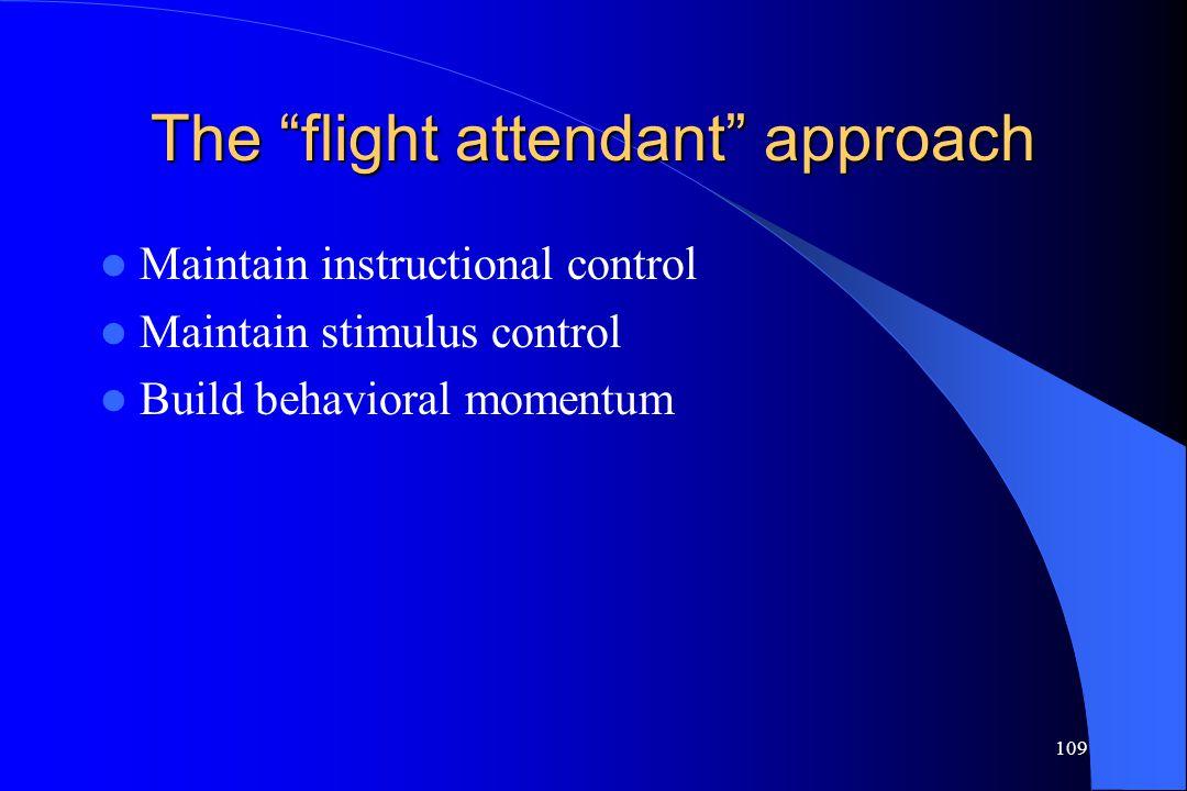 "109 The ""flight attendant"" approach Maintain instructional control Maintain stimulus control Build behavioral momentum"