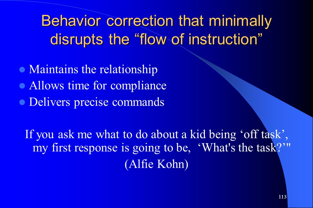 """113 Behavior correction that minimally disrupts the """"flow of instruction"""" Maintains the relationship Allows time for compliance Delivers precise comma"""