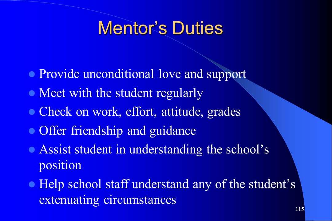 115 Mentor's Duties Provide unconditional love and support Meet with the student regularly Check on work, effort, attitude, grades Offer friendship an