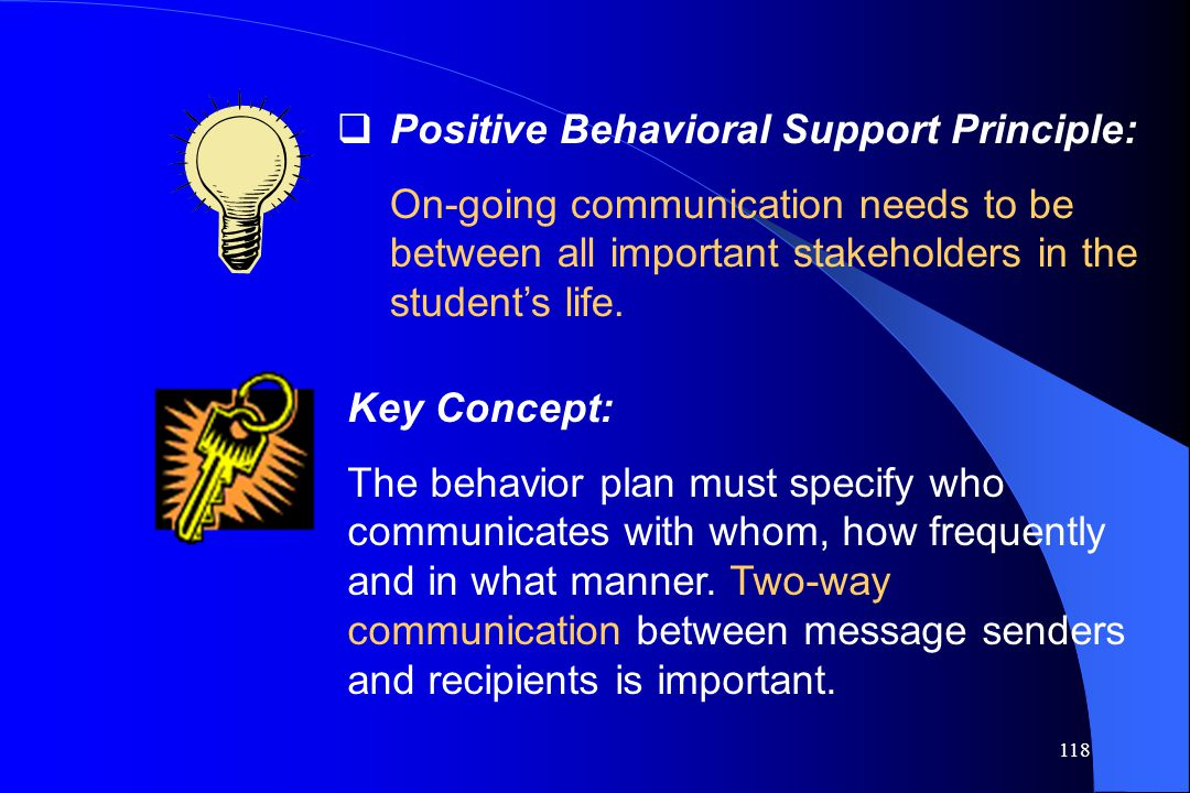 118  Positive Behavioral Support Principle: On-going communication needs to be between all important stakeholders in the student's life. Key Concept: