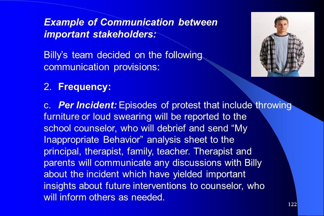 122 Example of Communication between important stakeholders: Billy's team decided on the following communication provisions: 2.Frequency: c.Per Incide