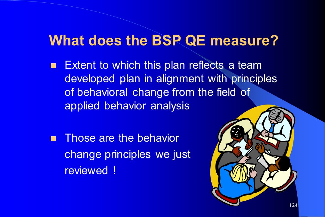 124 What does the BSP QE measure? n Extent to which this plan reflects a team developed plan in alignment with principles of behavioral change from th