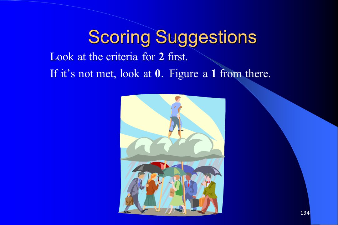 134 Scoring Suggestions Look at the criteria for 2 first. If it's not met, look at 0. Figure a 1 from there.