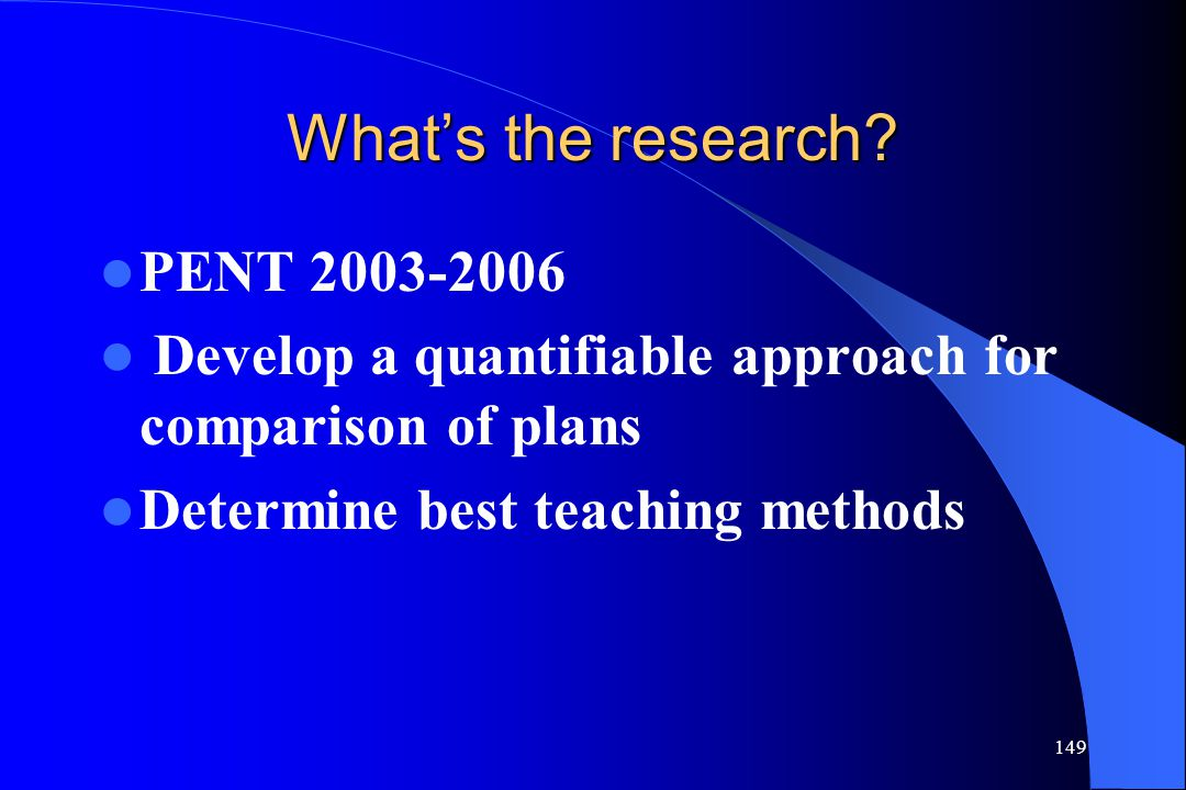 149 What's the research? PENT 2003-2006 Develop a quantifiable approach for comparison of plans Determine best teaching methods