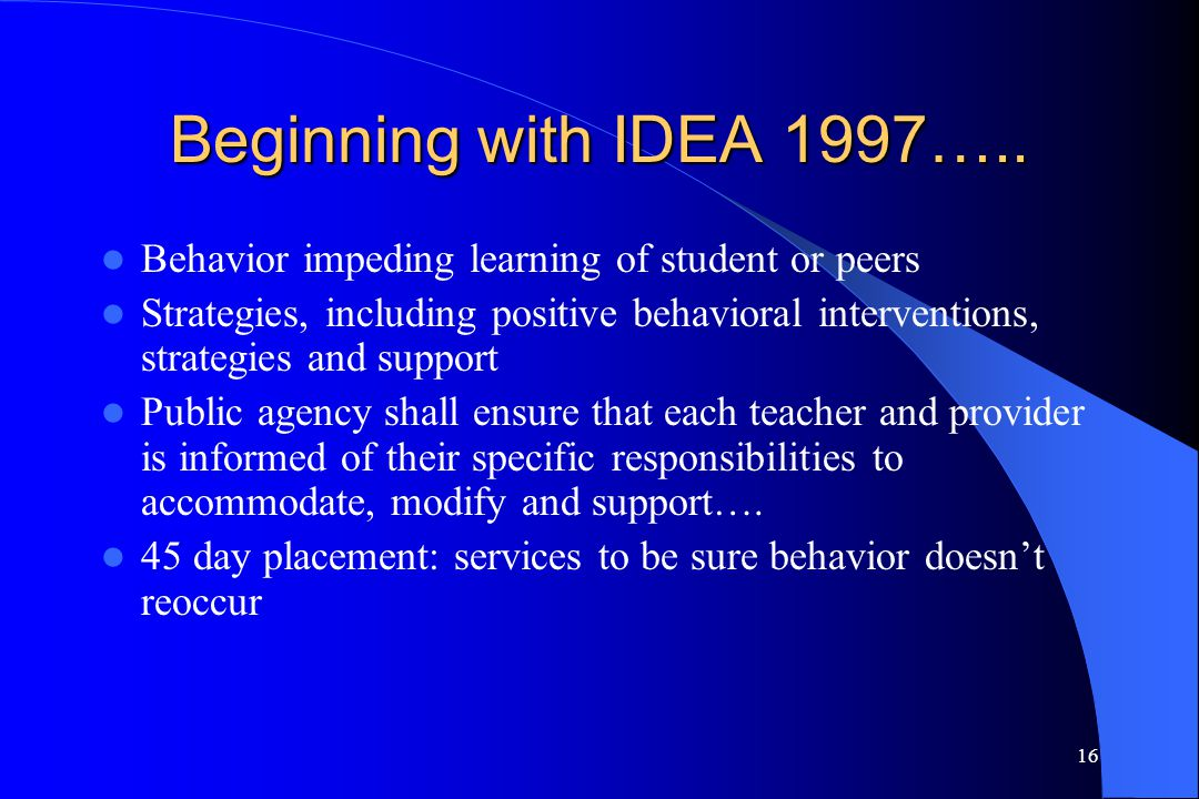 16 Beginning with IDEA 1997….. Behavior impeding learning of student or peers Strategies, including positive behavioral interventions, strategies and