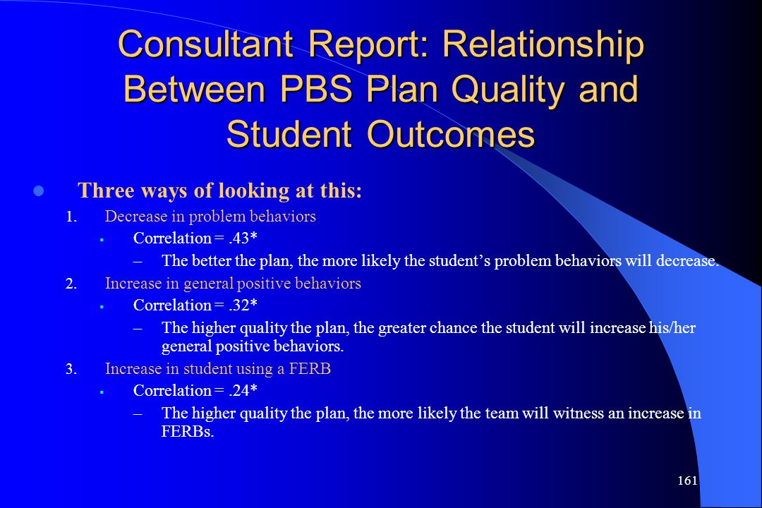 161 Consultant Report: Relationship Between PBS Plan Quality and Student Outcomes Three ways of looking at this: 1. Decrease in problem behaviors  Co