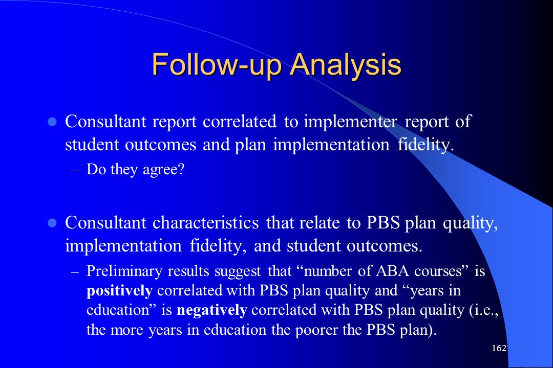 162 Follow-up Analysis Consultant report correlated to implementer report of student outcomes and plan implementation fidelity. – Do they agree? Consu