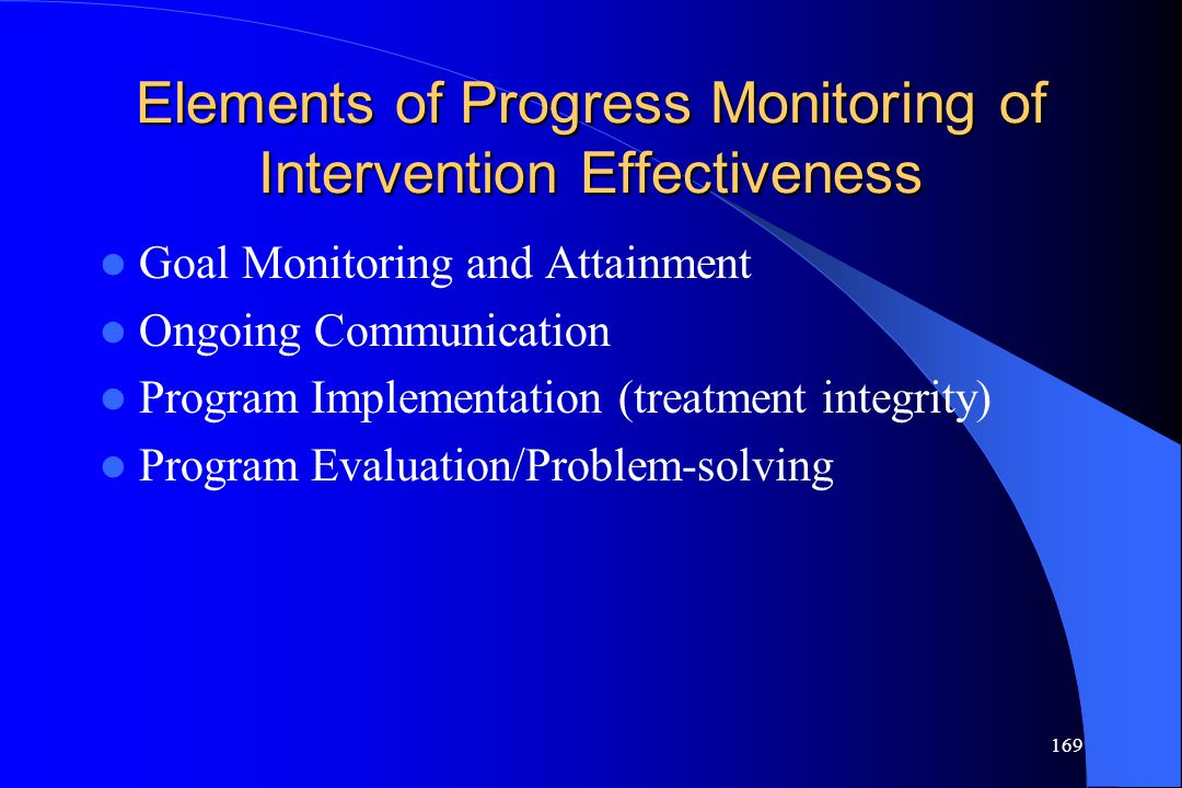 169 Elements of Progress Monitoring of Intervention Effectiveness Goal Monitoring and Attainment Ongoing Communication Program Implementation (treatme