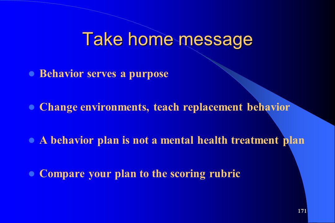 171 Take home message Behavior serves a purpose Change environments, teach replacement behavior A behavior plan is not a mental health treatment plan