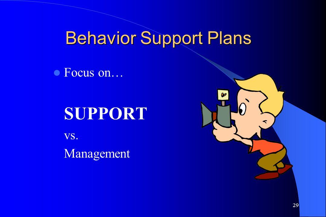 29 Behavior Support Plans Focus on… SUPPORT vs. Management