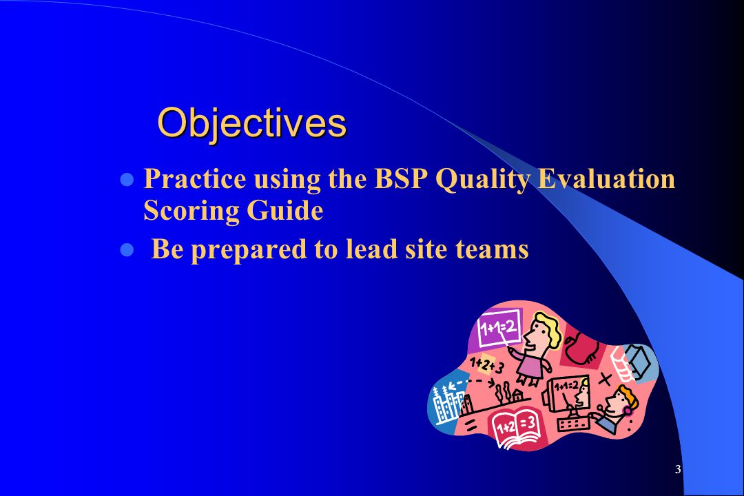 3 Objectives Practice using the BSP Quality Evaluation Scoring Guide Be prepared to lead site teams