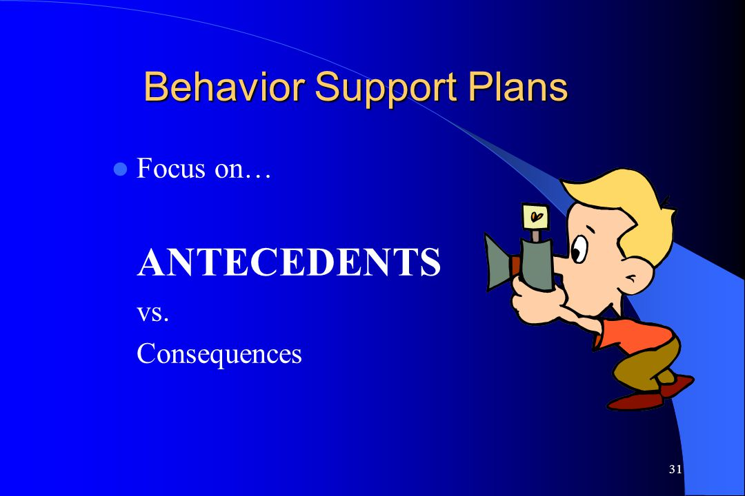 31 Behavior Support Plans Focus on… ANTECEDENTS vs. Consequences